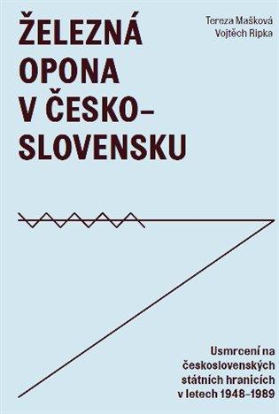 Železná opona v Československu:Usmrcení na československých státních hranicích 1948–1989 - Tereza Mašková, | Booksquad.ink