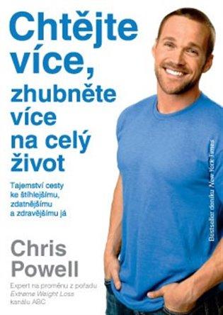 Chtějte více, zhubněte více na celý život:Tajemství cesty ke štíhlejšímu , zdatnějšímu a zdravějšímu já - Chris Powel | Booksquad.ink