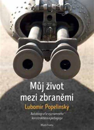 Můj život mezi zbraněmi:Autobiografie významného zbraňového konstruktéra a pedagoga - Lubomír Popelínský   Booksquad.ink