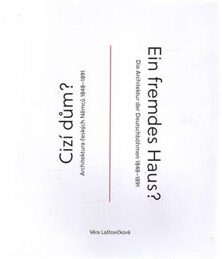 Cizí dům? / Ein fremdes Haus:Architektura českých Němců 1848–1891 / Die Architektur der Deutschböhmen 1848–1891 - Věra Laštovičková   Booksquad.ink