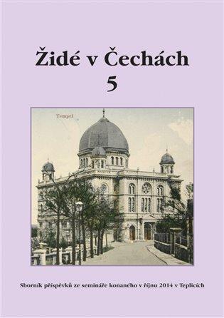 Židé v Čechách 5:Sborník příspěvků ze semináře konaného v říjnu 2014 v Teplicích - - | Booksquad.ink