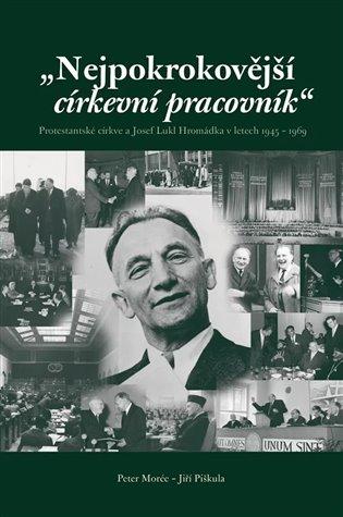 Nejpokrokovější církevní pracovník:Protestantské církve a Josef Lukl Hromádka v letech 1945 – 1969 - Peter C. A. Morée, | Booksquad.ink