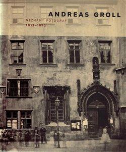 Obálka titulu Andreas Groll (1812–1872): Neznámý fotograf