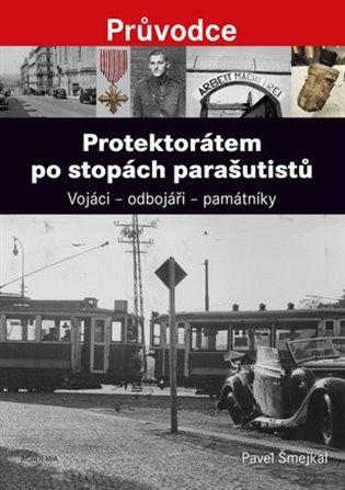 Protektorátem po stopách parašutistů:Vojáci – odbojáři – památníky - Pavel Šmejkal | Booksquad.ink