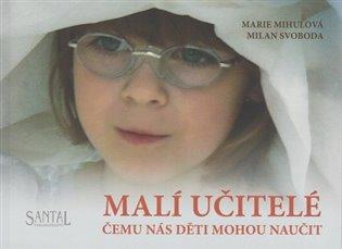 Malí učitelé:Čemu nás děti mohou naučit - Marie Mihulová, | Booksquad.ink