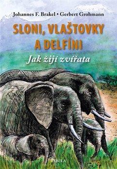 Sloni, vlaštovky a delfíni. Jak žijí zvířata - Gerbert Grohmann, Johannes Brakel