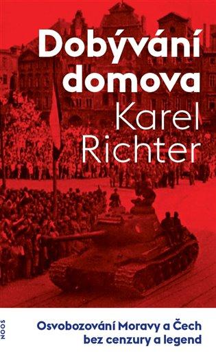 Dobývání domova:Osvobozování Moravy a Čech bez cenzury a legend - Karel Richter | Booksquad.ink