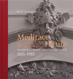 Meditace o architektuře. Olomouc, Brno, Hradec Králové, 1815–1915 - Pavel Zatloukal