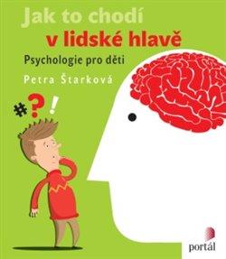 Jak to chodí v lidské hlavě. Psychologie pro děti - Petra Štarková