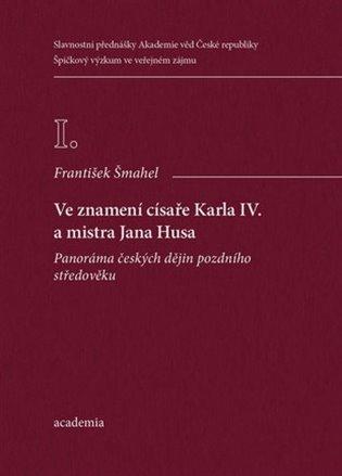 Ve znamení císaře Karla IV. a mistra Jana Husa - František Šmahel | Booksquad.ink