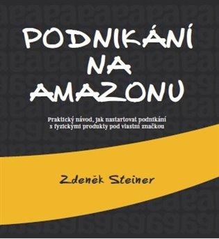 Podnikání na Amazonu:Praktický návod, jak nastartovat podnikání s fyzickými produkty pod vlastní značkou - Zdeněk Steiner   Booksquad.ink