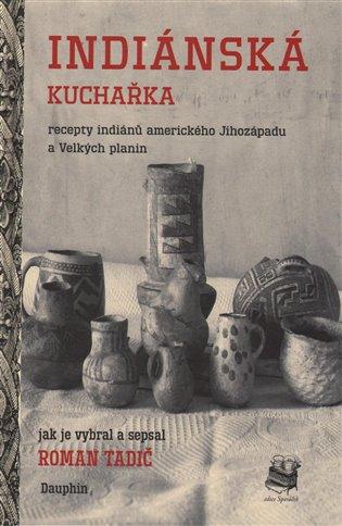 Indiánská kuchařka:Recepty indiánů amerického Jihozápadu a Velkých planin - Roman Tadič   Booksquad.ink