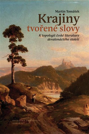 Krajiny tvořené slovy:K topologii české literatury devatenáctého století - Martin Tomášek   Booksquad.ink