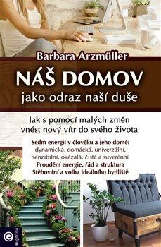 Náš domov jako odraz naší duše. Jak s pomocí malých změn vnést nový vítr do svého života - Barbara Arzmüller