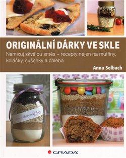Originální dárky ve skle. Namixuj skvělou směs – recepty nejen na muffiny, koláčky, sušenky a chleba - Anna Selbach