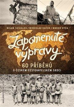 Zapomenuté výpravy. 60 příběhů o českém cestovatelském srdci - Miroslav Kačor, Marek Hýža, Milan Švihálek