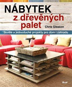 Nábytek z dřevěných palet. Skvělé a jednoduché projekty pro dům a zahradu - Chris Gleason
