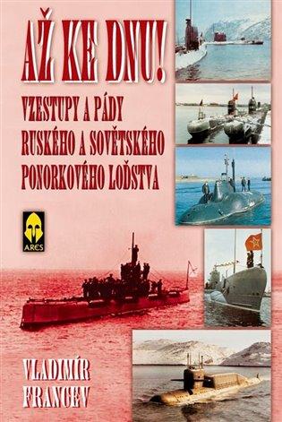 Až ke dnu!:Vzestupy a pády ruského a sovětského ponorkového loďstva - Vladimír Francev | Booksquad.ink