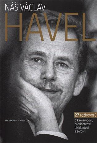 Náš Václav Havel:27 rozhovorů o kamarádovi, prezidentovi, disidentovi a šéfovi - Jan Dražan, | Booksquad.ink