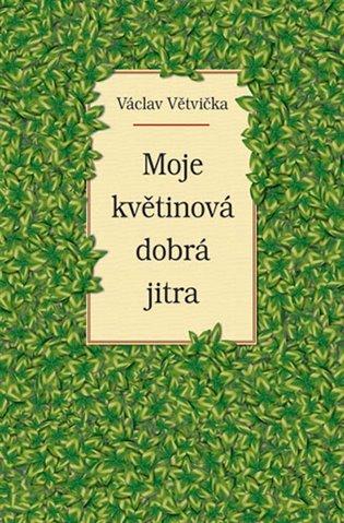 Moje květinová dobrá jitra - Václav Větvička | Booksquad.ink
