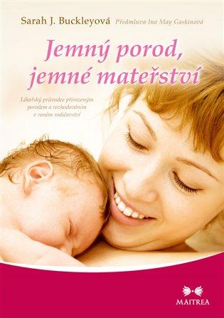 Jemný porod, jemné mateřství:Lékařský průvodce přirozeným porodem a rozhodováním v raném rodičovství - Sarah J. Buckleyová | Booksquad.ink