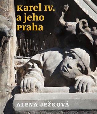 Karel IV. a jeho Praha - Alena Ježková | Booksquad.ink