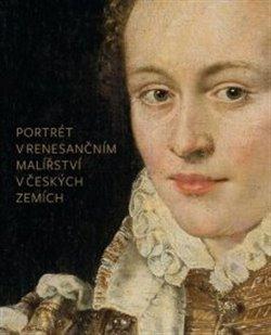 Obálka titulu Portrét v renesančním malířství v českých zemích - jeho ikonografie a funkce ve šlechtické reprezentaci