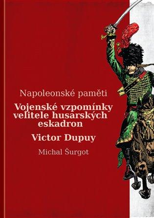 Vojenské vzpomínky velitele husarských eskadron:Napoleonské paměti - Victor Dupuy | Booksquad.ink
