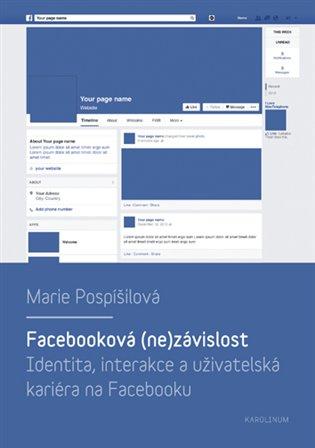 Facebooková (ne)závislost:Identita, interakce a uživatelská kariéra na Facebooku - Marie Pospíšilová | Booksquad.ink