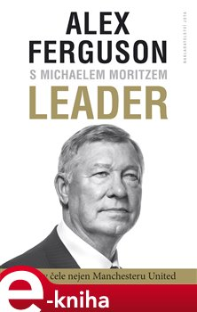 Leader. 27 let v čele Manchester United - Alex Ferguson, Michael Moritz e-kniha