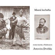 Masná kuchařka mistra řezníka z Nelahozevsi Antonína Dvořáka