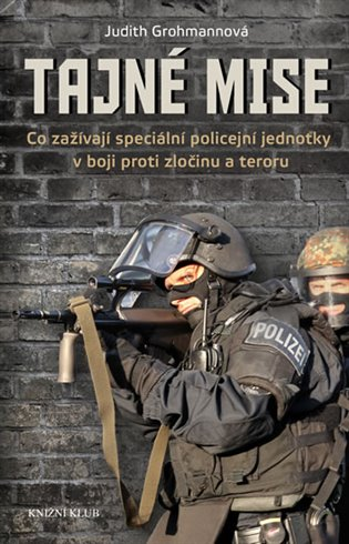 Tajné mise:Co zažívají speciální policejní jednotky v boji proti zločinu a teroru - Judith Grohmannová | Booksquad.ink