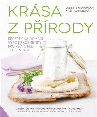 Krása z přírody:Recepty na domácí výrobu kosmetiky pro péči o pleť, tělo i vlasy - Juliette Gogginová, | Booksquad.ink