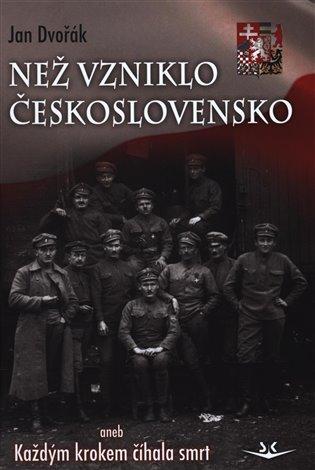 Než vzniklo Československo:aneb Každým krokem číhala smrt - Jan Dvořák | Booksquad.ink