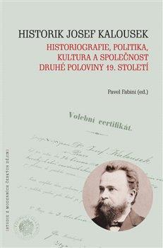 Obálka titulu Historik Josef Kalousek: historiografie, politika, kultura a společnost druhé poloviny 19. století