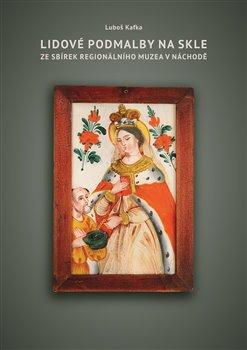 Obálka titulu Lidové podmalby na skle ze sbírek Regionálního Muzea v Náchodě