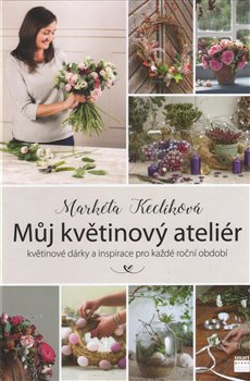 Obálka titulu Můj květinový ateliér - květinové dárky a inspirace pro každé roční období