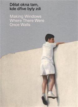 Obálka titulu Dělat okna tam, kde dříve byly zdi/ Making Windows Where There Were Once Walls
