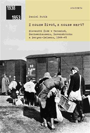 Z nouze život, z nouze smrt?:Slovenští Židé v Terezíně, Sachsenhausenu, Ravensbrücku a Bergen-Belsenu, 1944–1945 - Daniel Putík   Booksquad.ink