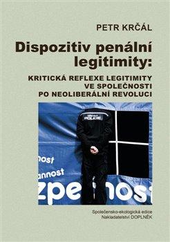 Obálka titulu Dispozitiv penální legitimity: Kritická reflexe legitimity ve společnosti po neoliberální revoluci