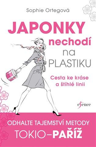 Japonky nechodí na plastiku:Cesta ke kráse a štíhlé linii. Odhalte tajemství metody Tokio - Paříž - Sophie Ortegová   Booksquad.ink