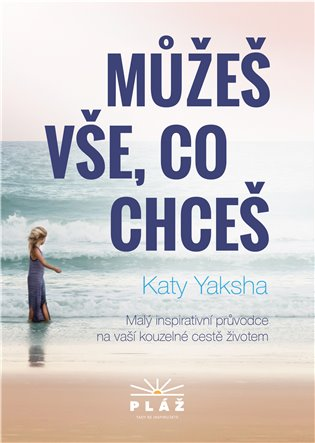 Můžeš vše, co chceš:Malý inspirativní průvodce na naší kouzelné cestě životem - Katy Yaksha | Booksquad.ink