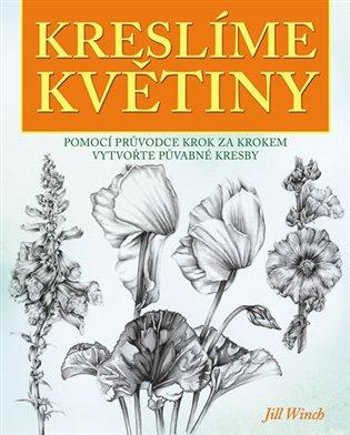 Kreslíme květiny - Pomocí průvodce krok za krokem vytvořte půvabné kresby - Jill Winch | Booksquad.ink