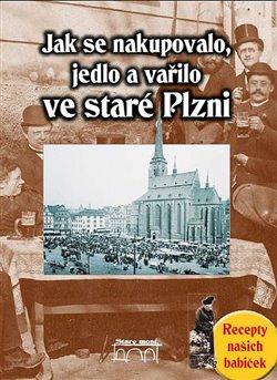 Obálka titulu Jak se nakupovalo, vařilo a jedlo ve staré Plzni