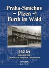 PRAHA SMÍCHOV PLZEŇ FURTH IM WALD 150 LET ŽELEZNIČNÍ TRATI