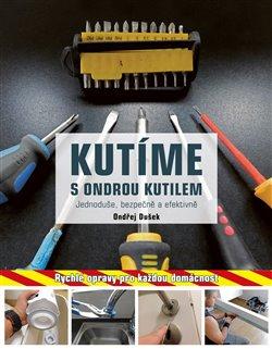 Kutíme s Ondrou Kutilem - Jednoduše, bezpečně a efektivně. Rychlé opravy pro každou domácnost - Ondřej Dušek