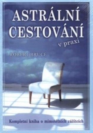 Astrální cestování v praxi:Kompletní kniha o mimotělních zážitcích - Robert Bruce | Booksquad.ink