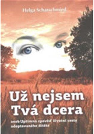Už nejsem tvá dcera:aneb Upřímná zpověď životní cesty adoptovaného dítěte - Helga Scharschmied   Booksquad.ink