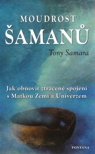 Moudrost šamanů:Jak obnovit ztracené spojení s Matkou Zemí a Universem - Tony Samara | Booksquad.ink
