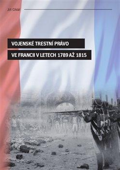 Obálka titulu Vojenské trestní právo ve Francii v letech 1789 až 1815